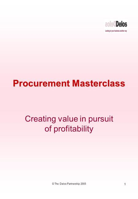 1 © The Delos Partnership 2005 Procurement Masterclass Creating value in pursuit of profitability.