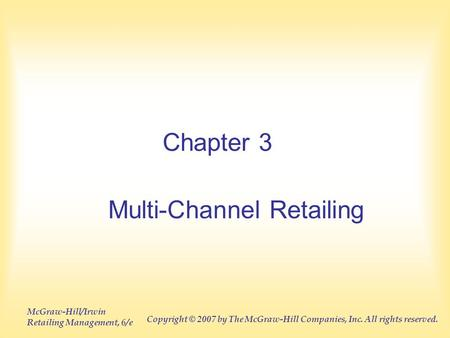 McGraw-Hill/Irwin Retailing Management, 6/e Copyright © 2007 by The McGraw-Hill Companies, Inc. All rights reserved. Chapter 3 Multi-Channel Retailing.