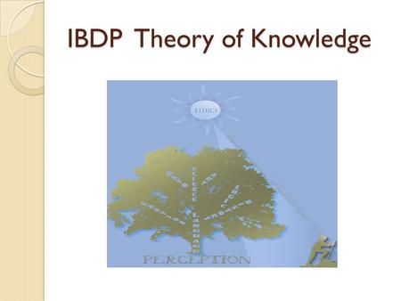 IBDP Theory of Knowledge. Ways of Knowing The four TOK Ways of Knowing are: 1) Perception 2) Emotion 3) Reason 4) Language The Ways of Knowing influence.