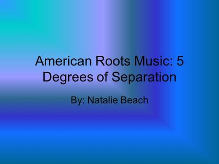 American Roots Music: 5 Degrees of Separation By: Natalie Beach.