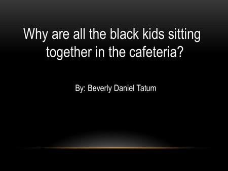 Why are all the black kids sitting together in the cafeteria? By: Beverly Daniel Tatum.