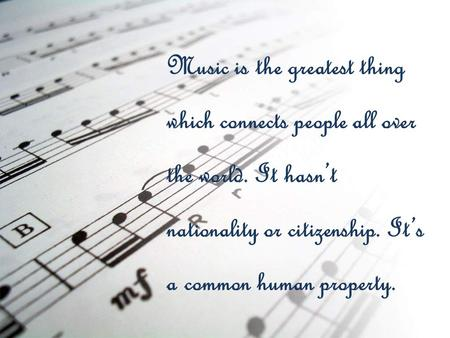Music is the greatest thing which connects people all over the world. It hasn't nationality or citizenship. It's a common human property.