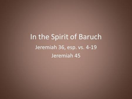 In the Spirit of Baruch Jeremiah 36, esp. vs. 4-19 Jeremiah 45.