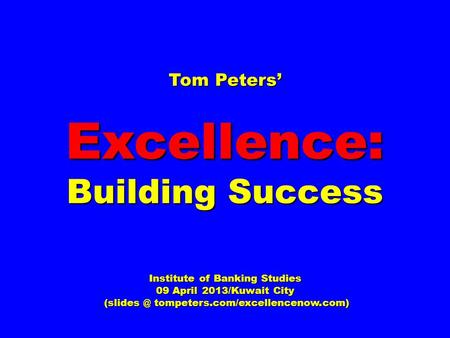Tom Peters' Excellence: Building Success Institute of Banking Studies 09 April 2013/Kuwait City tompeters.com/excellencenow.com) tompeters.com/excellencenow.com)