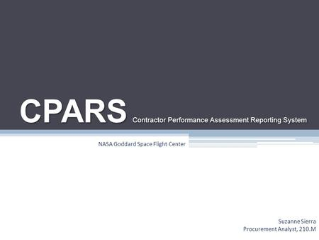 CPARS Contractor Performance Assessment Reporting System Suzanne Sierra Procurement Analyst, 210.M NASA Goddard Space Flight Center.