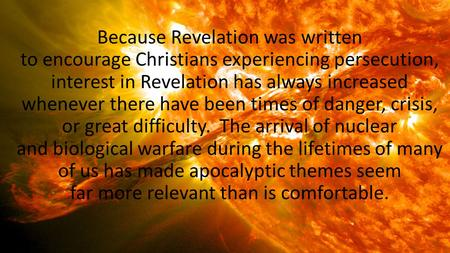 Because Revelation was written to encourage Christians experiencing persecution, interest in Revelation has always increased whenever there have been times.