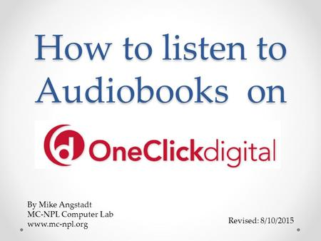How to listen to Audiobooks on Revised: 8/10/2015 By Mike Angstadt MC-NPL Computer Lab www.mc-npl.org.