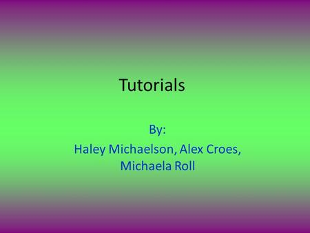 Tutorials By: Haley Michaelson, Alex Croes, Michaela Roll.