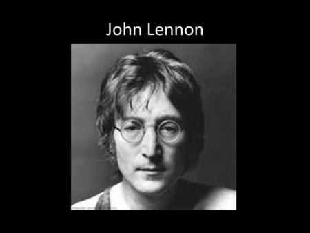 John Lennon. Early Family Life Born October 9 th 1940 in Liverpool, England Lennon's father abandoned him as an infant Mom is unstable parent and Lennon.