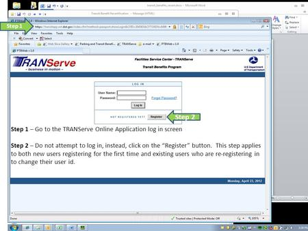 "Step 1 – Go to the TRANServe Online Application log in screen Step 2 – Do not attempt to log in, instead, click on the ""Register"" button. This step applies."