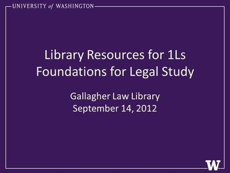 Library Resources for 1Ls Foundations for Legal Study Gallagher Law Library September 14, 2012.