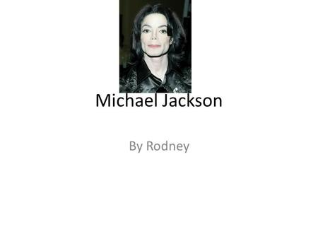 Michael Jackson By Rodney. The Early Years… Michael Jackson was in a band with his four brothers there band was Called The Jackson Five Michael Jackson.