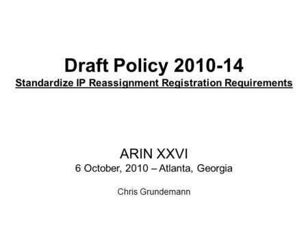 Draft Policy 2010-14 Standardize IP Reassignment Registration Requirements ARIN XXVI 6 October, 2010 – Atlanta, Georgia Chris Grundemann.