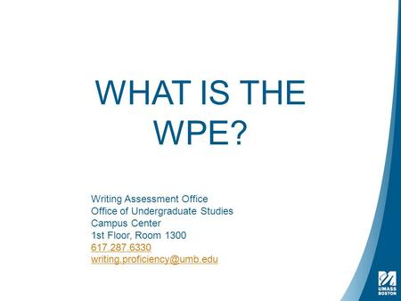 WHAT IS THE WPE? Writing Assessment Office Office of Undergraduate Studies Campus Center 1st Floor, Room 1300 617.287.6330