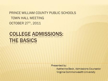 PRINCE WILLIAM COUNTY PUBLIC SCHOOLS TOWN HALL MEETING OCTOBER 27 th, 2011 Presented by: Katherine Beck, Admissions Counselor Virginia Commonwealth University.
