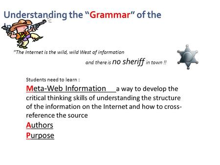 "Understanding the ""Grammar"" of the Internet ""The Internet is the wild, wild West of information Students need to learn : Meta-Web Information a way to."