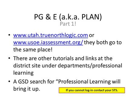 PG & E (a.k.a. PLAN) Part 1! www.utah.truenorthlogic.com or www.usoe.iassessment.org/ they both go to the same place! www.utah.truenorthlogic.com www.usoe.iassessment.org/