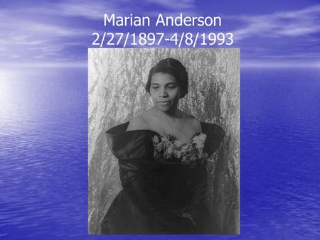 Marian Anderson 2/27/1897-4/8/1993. Born in Philadelphia, PA Born in Philadelphia, PA Joined church choir at age 6 Joined church choir at age 6 Applied.