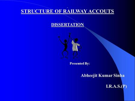 DISSERTATION Presented By: Abheejit Kumar Sinha I.R.A.S.(P) STRUCTURE OF RAILWAY ACCOUTS.