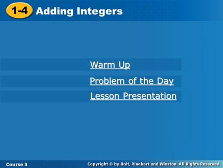 1-4 Adding Integers Course 3 Warm Up Warm Up Problem of the Day Problem of the Day Lesson Presentation Lesson Presentation.