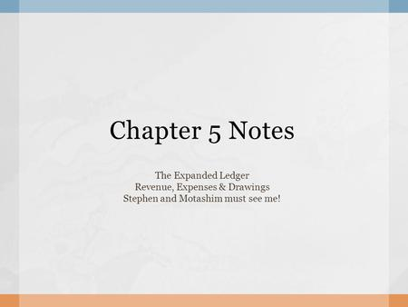 Chapter 5 Notes The Expanded Ledger Revenue, Expenses & Drawings Stephen and Motashim must see me!