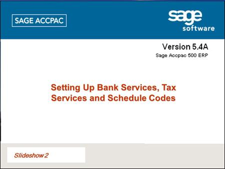 Slideshow 2 Setting Up Bank Services, Tax Services and Schedule Codes.