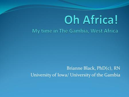 Brianne Black, PhD(c), RN University of Iowa/ University of the Gambia.