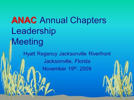 ANAC ANAC Annual Chapters Leadership Meeting Hyatt Regency Jacksonville Riverfront Jacksonville, Florida November 19 th. 2009.