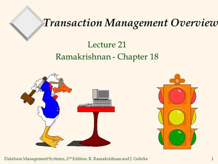 Database Management Systems, 2 nd Edition. R. Ramakrishnan and J. Gehrke1 Transaction Management Overview Lecture 21 Ramakrishnan - Chapter 18.