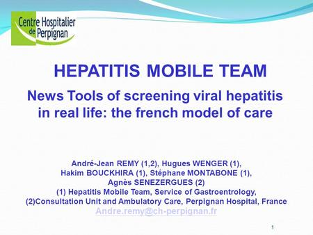 HEPATITIS MOBILE TEAM News Tools of screening viral hepatitis in real life: the french model of care André-Jean REMY (1,2), Hugues WENGER (1), Hakim BOUCKHIRA.