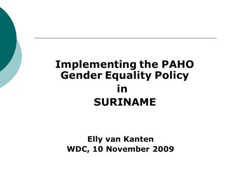 Implementing the PAHO Gender Equality Policy in SURINAME Elly van Kanten WDC, 10 November 2009.