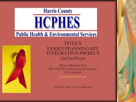 1 TITLE X FAMILY PLANNING/HIV INTEGRATION PROJECT Opt Out Process Michael Brannon M.S. HIV/STD Prevention Program Manager (713) 439-6295