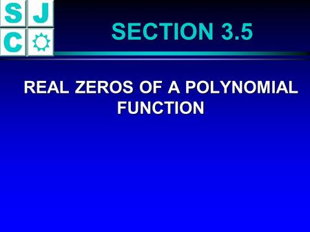 SECTION 3.5 REAL ZEROS OF A POLYNOMIAL FUNCTION REAL ZEROS OF A POLYNOMIAL FUNCTION.