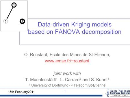 15th February2011 11 Data-driven Kriging models based on FANOVA decomposition O. Roustant, Ecole des Mines de St-Etienne, www.emse.fr/~roustant joint work.