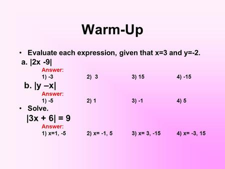 Warm-Up Evaluate each expression, given that x=3 and y=-2. a. |2x -9| Answer: 1) -32) 33) 154) -15 b. |y –x| Answer: 1) -52) 13) -14) 5 Solve. |3x + 6|