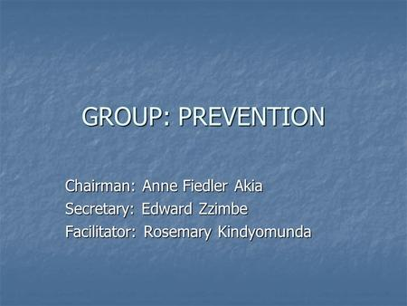 GROUP: PREVENTION Chairman: Anne Fiedler Akia Secretary: Edward Zzimbe Facilitator: Rosemary Kindyomunda.