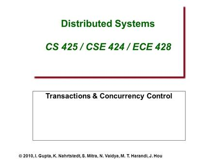 Distributed Systems CS 425 / CSE 424 / ECE 428 Transactions & Concurrency Control  2010, I. Gupta, K. Nahrtstedt, S. Mitra, N. Vaidya, M. T. Harandi,