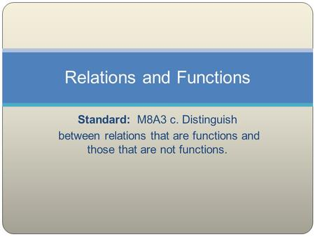 Standard: M8A3 c. Distinguish between relations that are functions and those that are not functions. Relations and Functions.