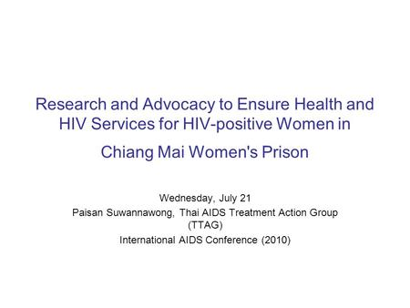 Research and Advocacy to Ensure Health and HIV Services for HIV-positive Women in Chiang Mai Women's Prison Wednesday, July 21 Paisan Suwannawong, Thai.