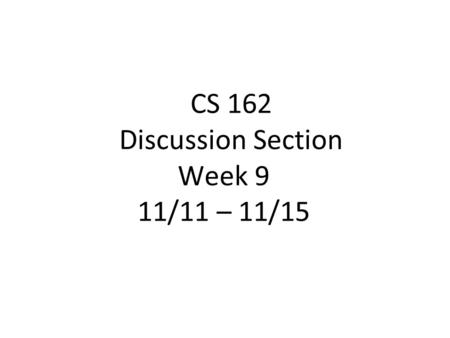 CS 162 Discussion Section Week 9 11/11 – 11/15. Today's Section ●Project discussion (5 min) ●Quiz (10 min) ●Lecture Review (20 min) ●Worksheet and Discussion.