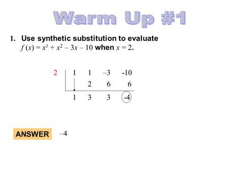Warm Up #1 1.	Use synthetic substitution to evaluate 	f (x) = x3 + x2 – 3x – 10 when x = 2. 2 1 1 –3 -10 2 6 6 1 3 3 -4 ANSWER –4.