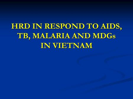 HRD IN RESPOND TO AIDS, TB, MALARIA AND MDGs IN VIETNAM.