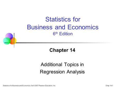 Chap 14-1 Statistics for Business and Economics, 6e © 2007 Pearson Education, Inc. Chapter 14 Additional Topics in Regression Analysis Statistics for Business.