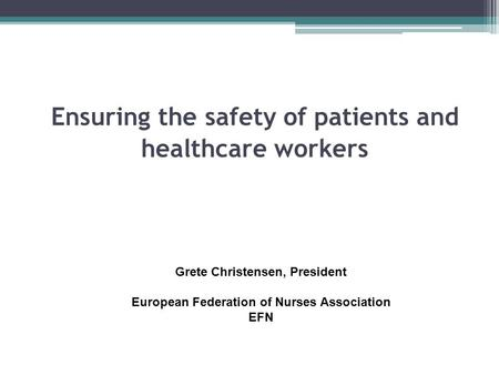 Ensuring the safety of patients and healthcare workers Grete Christensen, President European Federation of Nurses Association EFN.