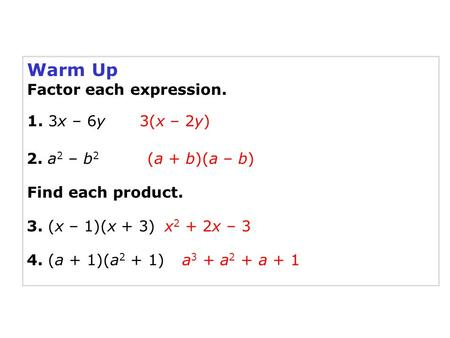 Warm Up Factor each expression. 1. 3x – 6y 2. a 2 – b 2 3. (x – 1)(x + 3) 4. (a + 1)(a 2 + 1) x 2 + 2x – 3 3(x – 2y) (a + b)(a – b) a 3 + a 2 + a + 1 Find.