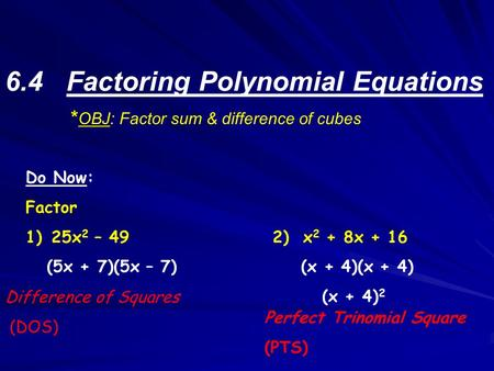 6.4 Factoring Polynomial Equations * OBJ: Factor sum & difference of cubes Do Now: Factor 1) 25x 2 – 492) x 2 + 8x + 16 (5x + 7)(5x – 7) (x + 4)(x + 4)
