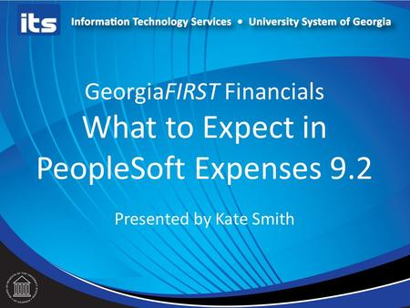 GeorgiaFIRST Financials What to Expect in PeopleSoft Expenses 9.2 Presented by Kate Smith.