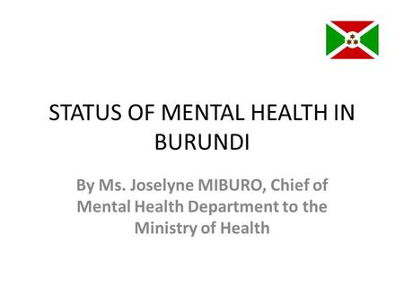 STATUS OF MENTAL HEALTH IN BURUNDI By Ms. Joselyne MIBURO, Chief of Mental Health Department to the Ministry of Health.