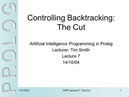 14/10/04 AIPP Lecture 7: The Cut1 Controlling Backtracking: The Cut Artificial Intelligence Programming in Prolog Lecturer: Tim Smith Lecture 7 14/10/04.