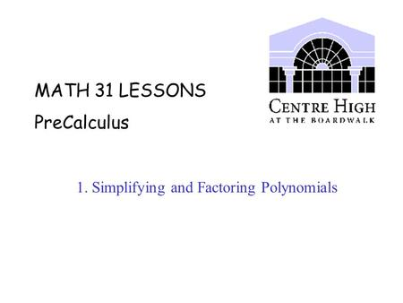 MATH 31 LESSONS PreCalculus 1. Simplifying and Factoring Polynomials.
